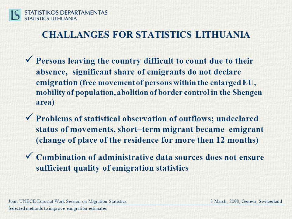 Joint UNECE/Eurostat Work Session on Migration Statistics 3 March, 2008, Geneva, Switzerland Selected methods to improve emigration estimates CHALLANGES FOR STATISTICS LITHUANIA Persons leaving the country difficult to count due to their absence, significant share of emigrants do not declare emigration (free movement of persons within the enlarged EU, mobility of population, abolition of border control in the Shengen area) Problems of statistical observation of outflows; undeclared status of movements, short–term migrant became emigrant (change of place of the residence for more then 12 months) Combination of administrative data sources does not ensure sufficient quality of emigration statistics