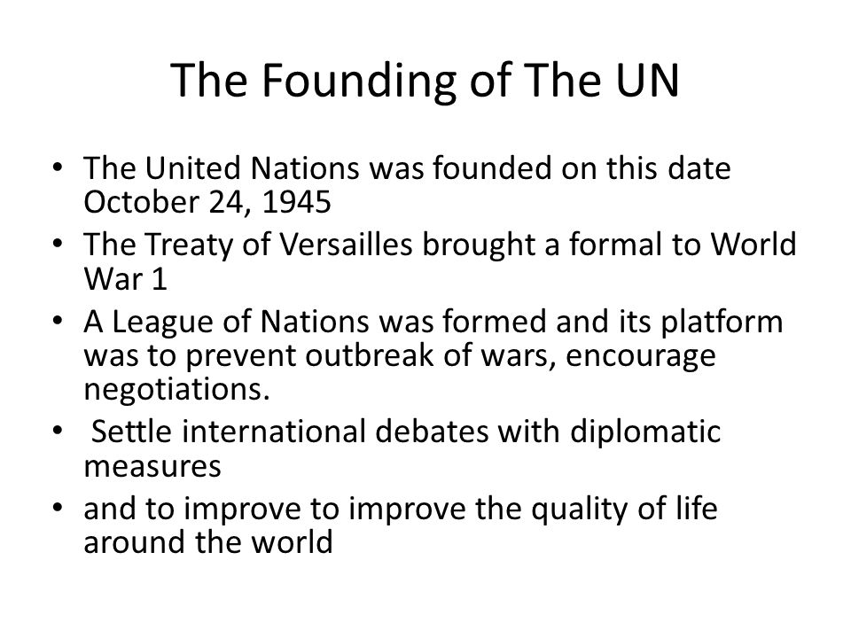 The Founding of The UN The United Nations was founded on this date October 24, 1945 The Treaty of Versailles brought a formal to World War 1 A League of Nations was formed and its platform was to prevent outbreak of wars, encourage negotiations.