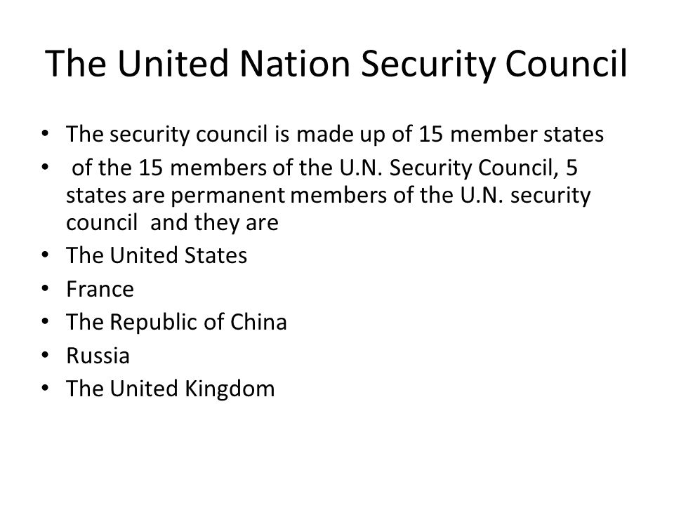 The United Nation Security Council The security council is made up of 15 member states of the 15 members of the U.N.