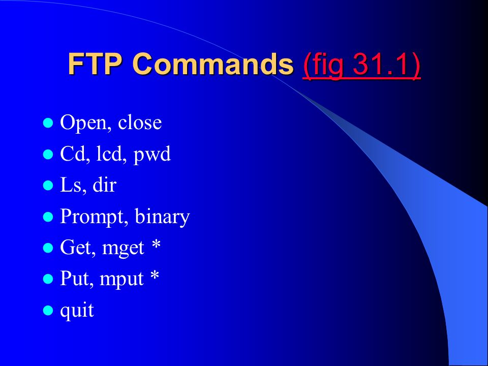 FTP Commands (fig 31.1) (fig 31.1)(fig 31.1) Open, close Cd, lcd, pwd Ls, dir Prompt, binary Get, mget * Put, mput * quit
