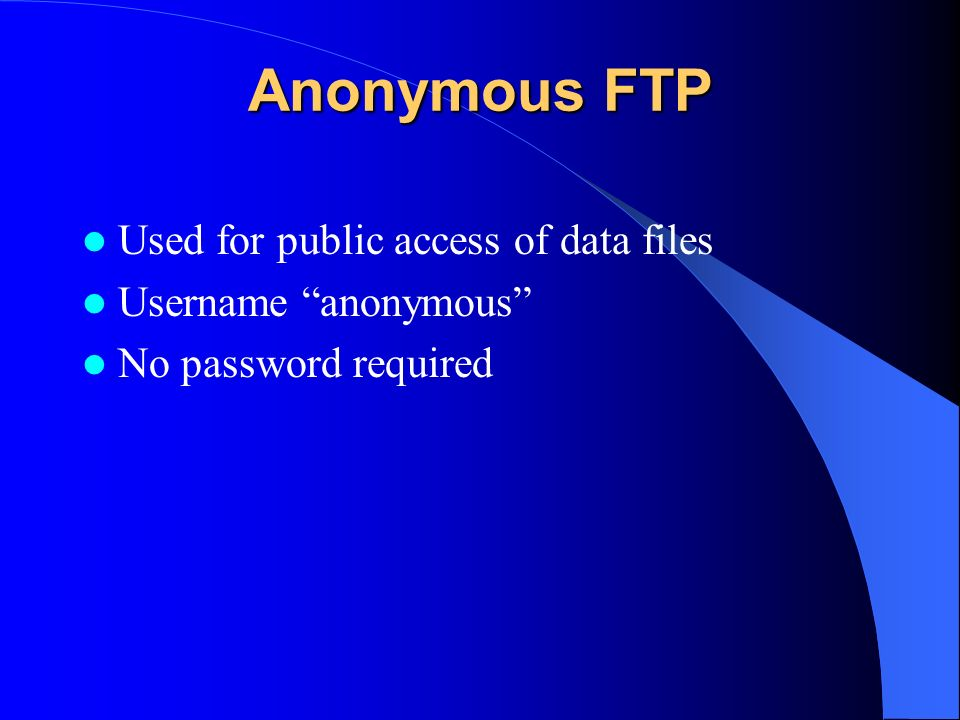 Anonymous FTP Used for public access of data files Username anonymous No password required