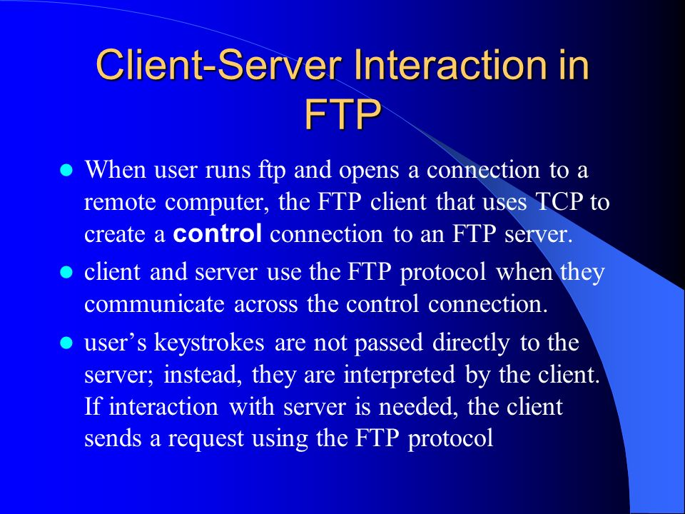 Client-Server Interaction in FTP When user runs ftp and opens a connection to a remote computer, the FTP client that uses TCP to create a control connection to an FTP server.