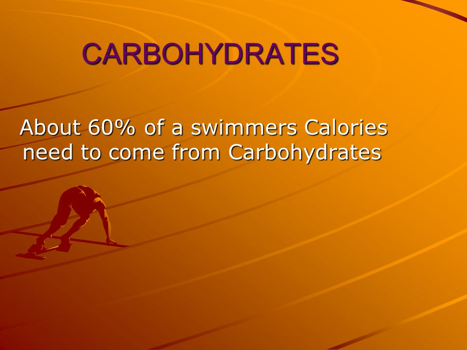 CARBOHYDRATES About 60% of a swimmers Calories need to come from Carbohydrates About 60% of a swimmers Calories need to come from Carbohydrates