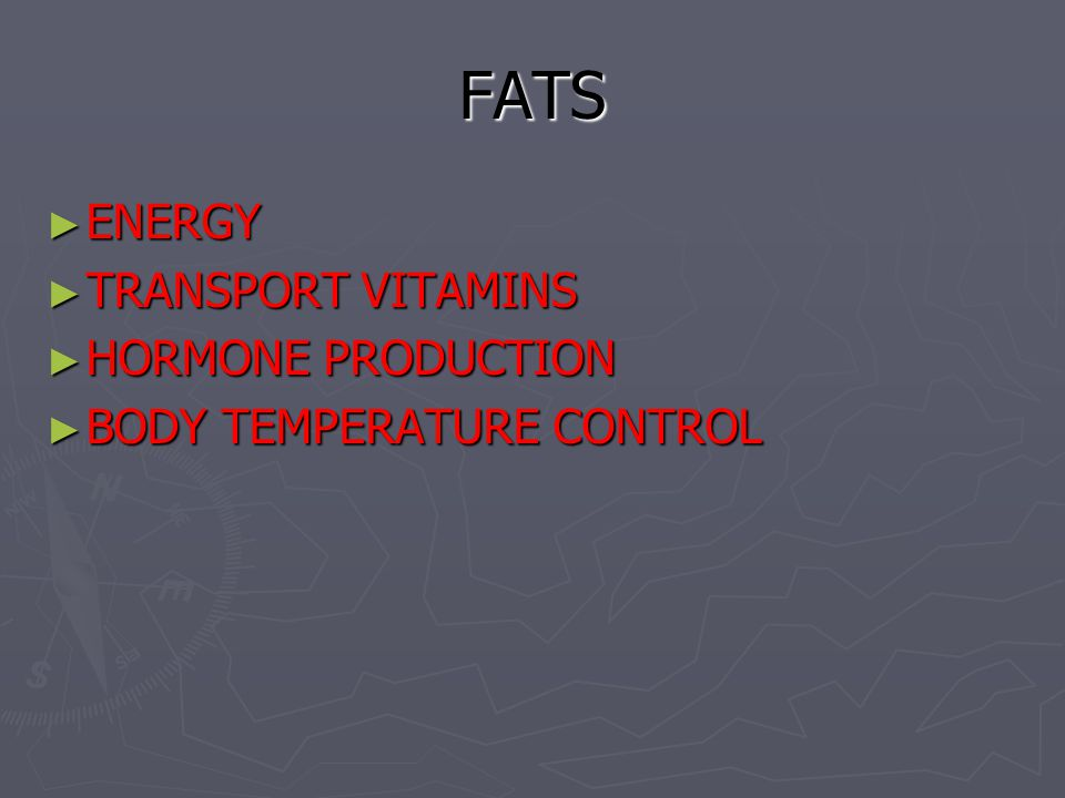 FATS ► ENERGY ► TRANSPORT VITAMINS ► HORMONE PRODUCTION ► BODY TEMPERATURE CONTROL