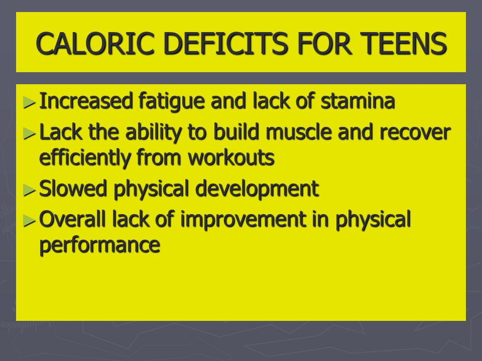 CALORIC DEFICITS FOR TEENS ► Increased fatigue and lack of stamina ► Lack the ability to build muscle and recover efficiently from workouts ► Slowed physical development ► Overall lack of improvement in physical performance