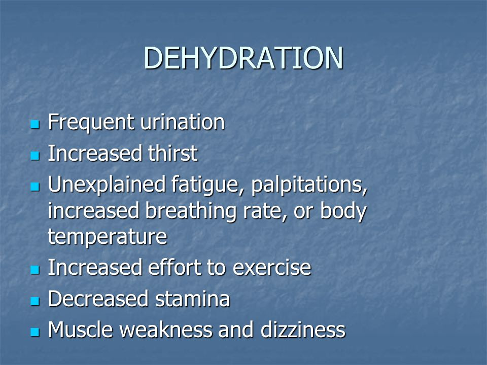DEHYDRATION Frequent urination Frequent urination Increased thirst Increased thirst Unexplained fatigue, palpitations, increased breathing rate, or body temperature Unexplained fatigue, palpitations, increased breathing rate, or body temperature Increased effort to exercise Increased effort to exercise Decreased stamina Decreased stamina Muscle weakness and dizziness Muscle weakness and dizziness