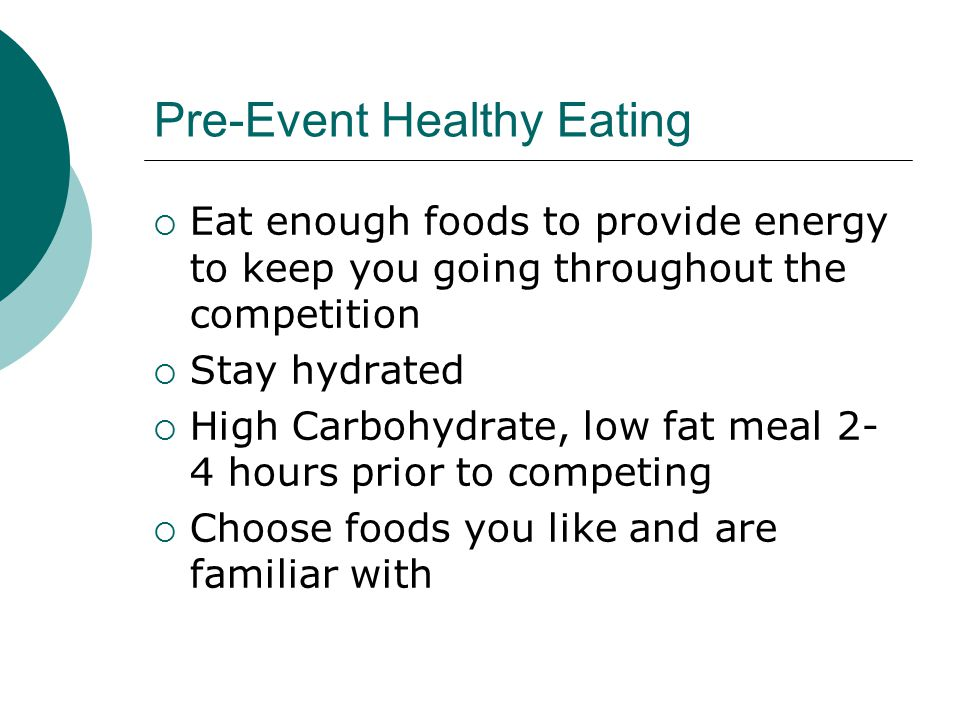 Pre-Event Healthy Eating  Eat enough foods to provide energy to keep you going throughout the competition  Stay hydrated  High Carbohydrate, low fat meal 2- 4 hours prior to competing  Choose foods you like and are familiar with