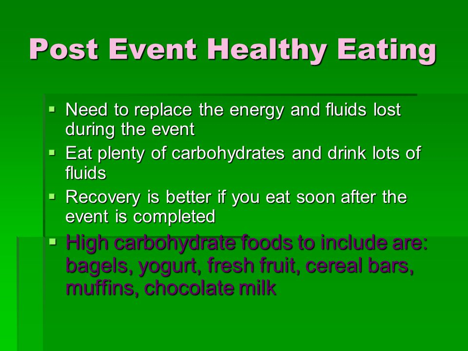 Post Event Healthy Eating  Need to replace the energy and fluids lost during the event  Eat plenty of carbohydrates and drink lots of fluids  Recovery is better if you eat soon after the event is completed  High carbohydrate foods to include are: bagels, yogurt, fresh fruit, cereal bars, muffins, chocolate milk