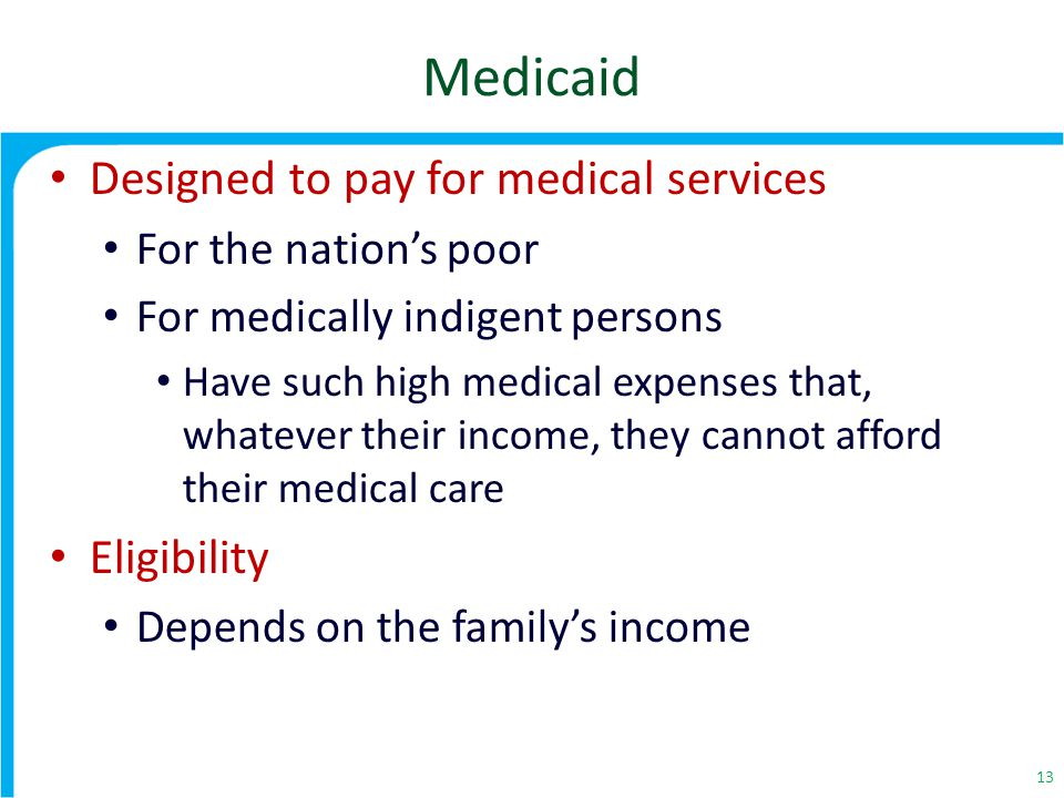 Medicaid Designed to pay for medical services For the nation's poor For medically indigent persons Have such high medical expenses that, whatever their income, they cannot afford their medical care Eligibility Depends on the family's income 13