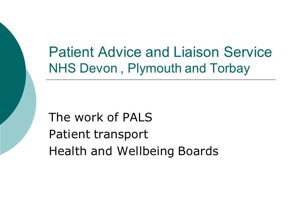 Patient Advice and Liaison Service NHS Devon, Plymouth and Torbay The work of PALS Patient transport Health and Wellbeing Boards