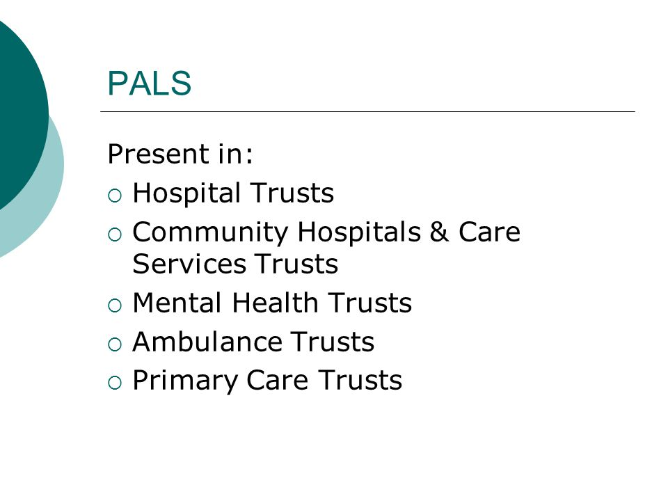 PALS Present in:  Hospital Trusts  Community Hospitals & Care Services Trusts  Mental Health Trusts  Ambulance Trusts  Primary Care Trusts