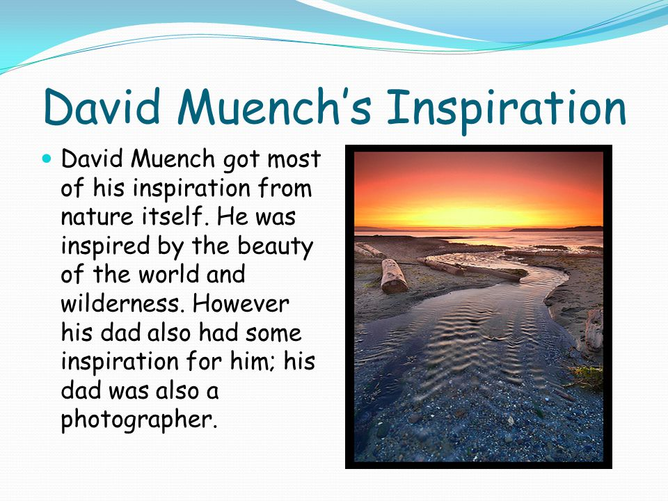 David Muench's Inspiration David Muench got most of his inspiration from nature itself.