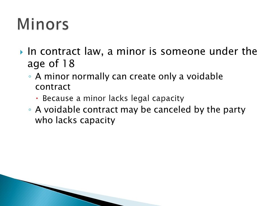  In contract law, a minor is someone under the age of 18 ◦ A minor normally can create only a voidable contract  Because a minor lacks legal capacity ◦ A voidable contract may be canceled by the party who lacks capacity