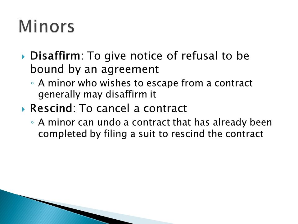 Disaffirm: To give notice of refusal to be bound by an agreement ◦ A minor who wishes to escape from a contract generally may disaffirm it  Rescind: To cancel a contract ◦ A minor can undo a contract that has already been completed by filing a suit to rescind the contract