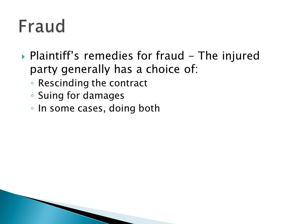  Plaintiff's remedies for fraud - The injured party generally has a choice of: ◦ Rescinding the contract ◦ Suing for damages ◦ In some cases, doing both