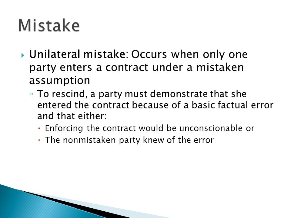  Unilateral mistake: Occurs when only one party enters a contract under a mistaken assumption ◦ To rescind, a party must demonstrate that she entered the contract because of a basic factual error and that either:  Enforcing the contract would be unconscionable or  The nonmistaken party knew of the error