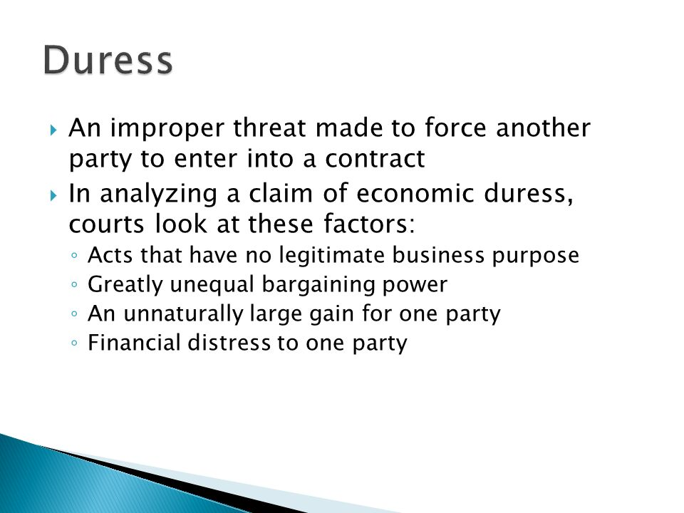  An improper threat made to force another party to enter into a contract  In analyzing a claim of economic duress, courts look at these factors: ◦ Acts that have no legitimate business purpose ◦ Greatly unequal bargaining power ◦ An unnaturally large gain for one party ◦ Financial distress to one party