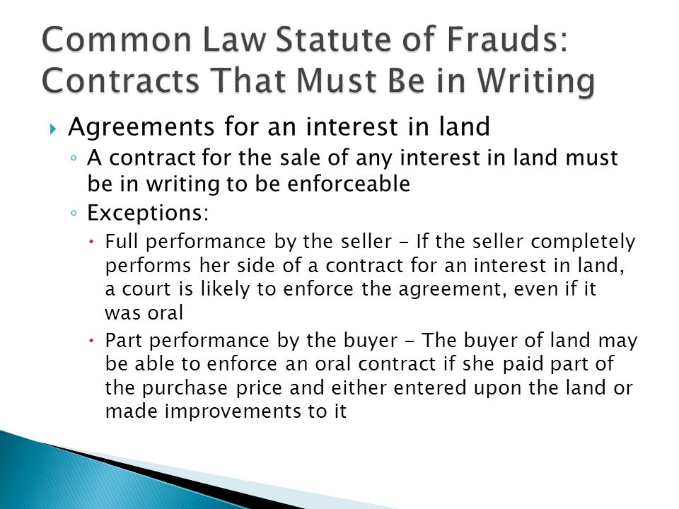  Agreements for an interest in land ◦ A contract for the sale of any interest in land must be in writing to be enforceable ◦ Exceptions:  Full performance by the seller - If the seller completely performs her side of a contract for an interest in land, a court is likely to enforce the agreement, even if it was oral  Part performance by the buyer - The buyer of land may be able to enforce an oral contract if she paid part of the purchase price and either entered upon the land or made improvements to it