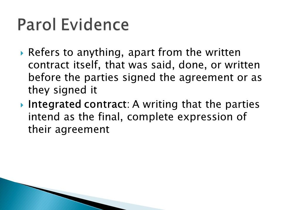  Refers to anything, apart from the written contract itself, that was said, done, or written before the parties signed the agreement or as they signed it  Integrated contract: A writing that the parties intend as the final, complete expression of their agreement