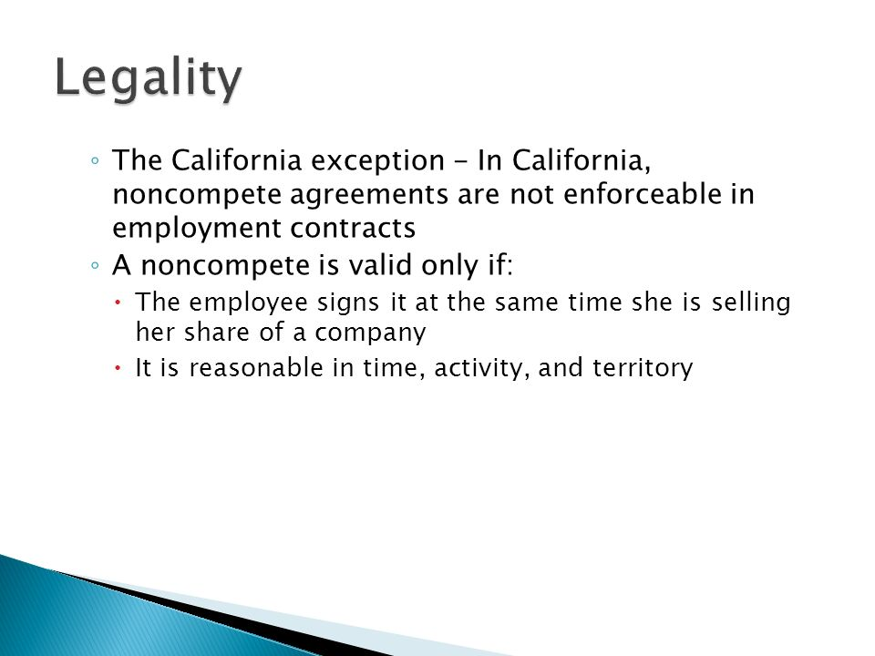 ◦ The California exception - In California, noncompete agreements are not enforceable in employment contracts ◦ A noncompete is valid only if:  The employee signs it at the same time she is selling her share of a company  It is reasonable in time, activity, and territory