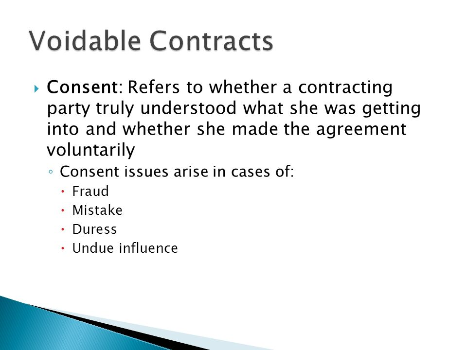  Consent: Refers to whether a contracting party truly understood what she was getting into and whether she made the agreement voluntarily ◦ Consent issues arise in cases of:  Fraud  Mistake  Duress  Undue influence