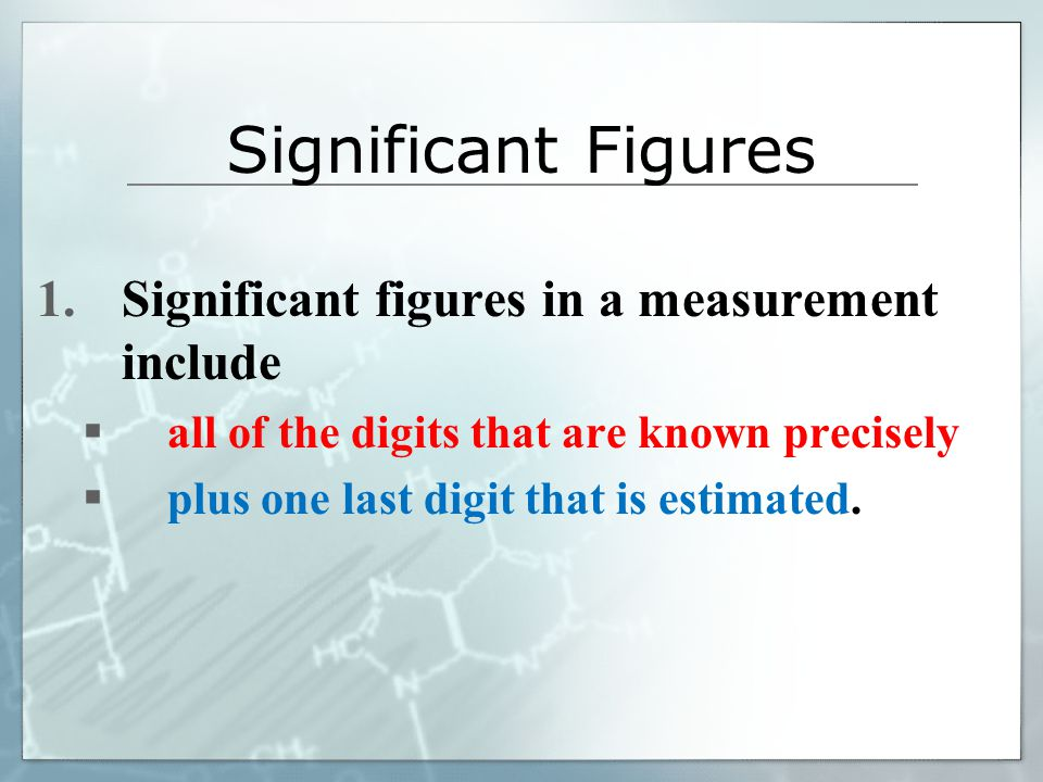 1.Significant figures in a measurement include  all of the digits that are known precisely  plus one last digit that is estimated.