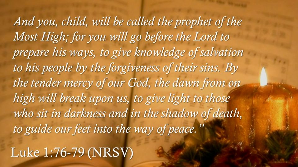 Luke 1:76-79 (NRSV) And you, child, will be called the prophet of the Most High; for you will go before the Lord to prepare his ways, to give knowledge of salvation to his people by the forgiveness of their sins.