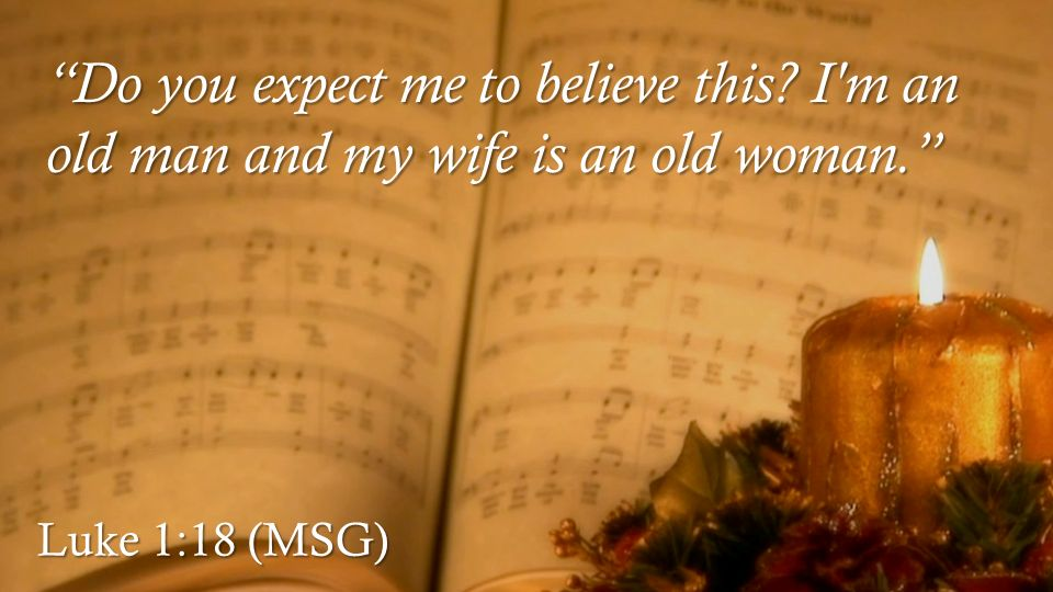 Luke 1:18 (MSG) Do you expect me to believe this I m an old man and my wife is an old woman.