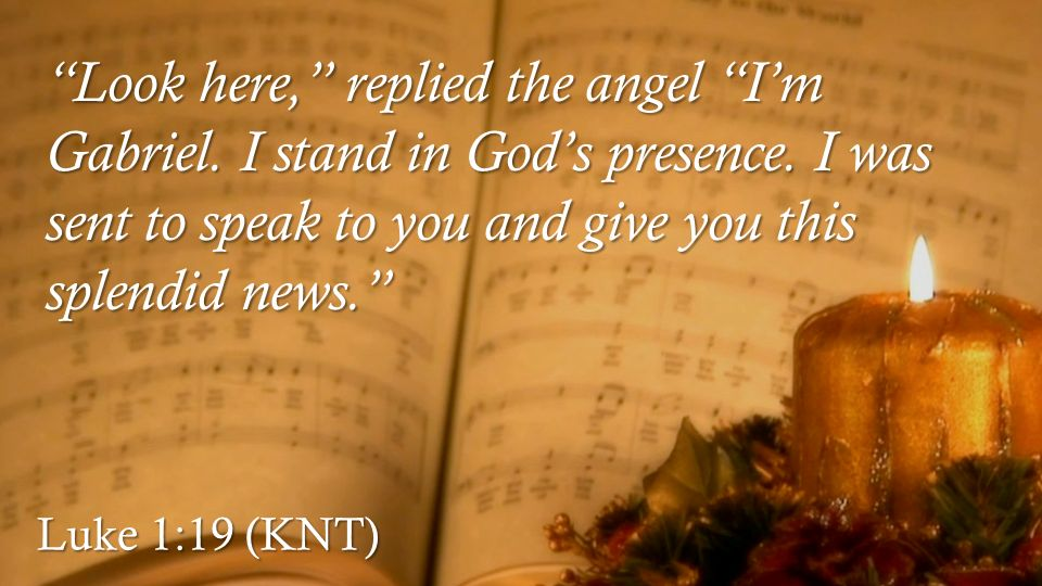 Luke 1:19 (KNT) Look here, replied the angel I'm Gabriel.