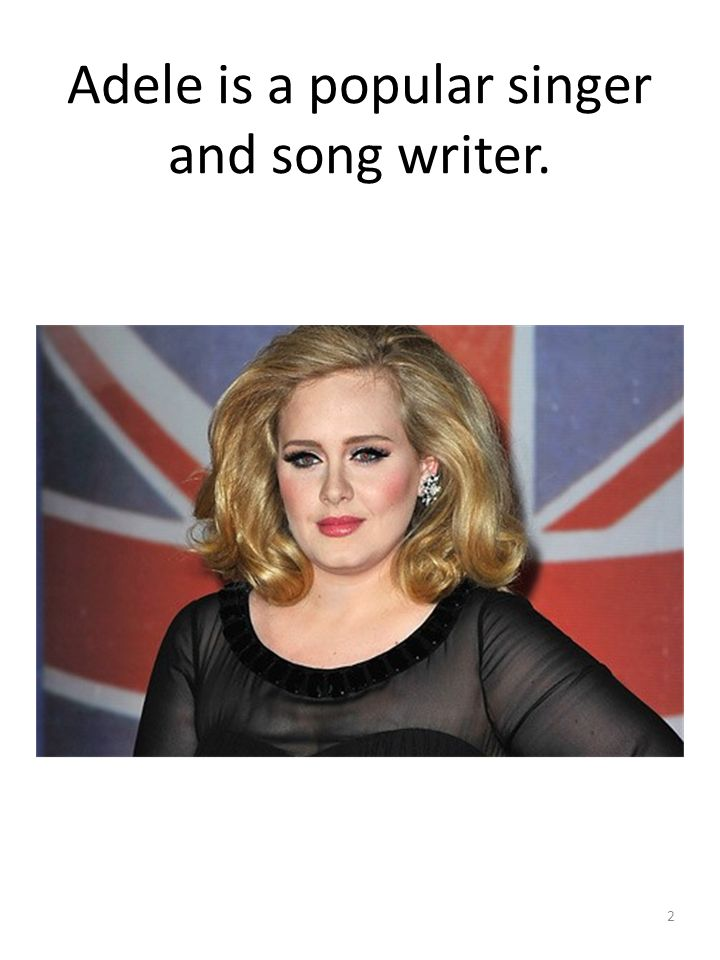 Adele is a popular singer and song writer. 2