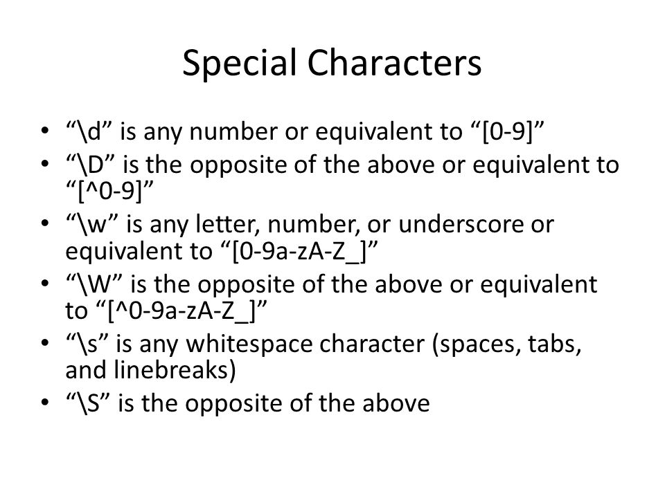 Special Characters \d is any number or equivalent to [0-9] \D is the opposite of the above or equivalent to [^0-9] \w is any letter, number, or underscore or equivalent to [0-9a-zA-Z_] \W is the opposite of the above or equivalent to [^0-9a-zA-Z_] \s is any whitespace character (spaces, tabs, and linebreaks) \S is the opposite of the above