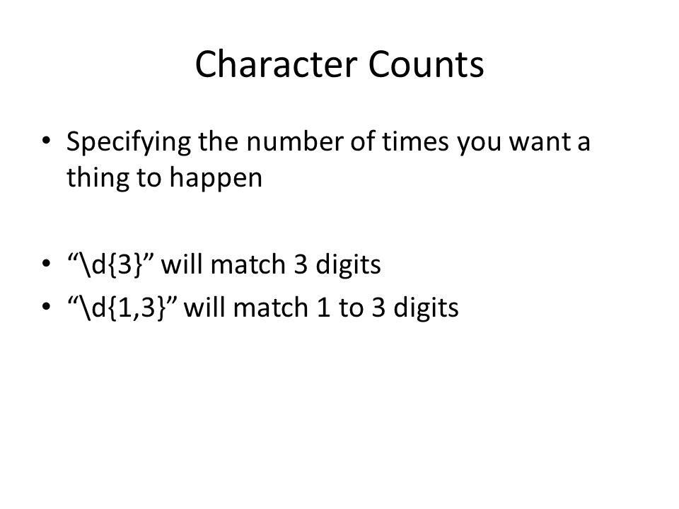 Character Counts Specifying the number of times you want a thing to happen \d{3} will match 3 digits \d{1,3} will match 1 to 3 digits