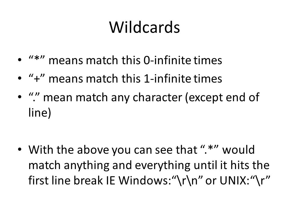 Wildcards * means match this 0-infinite times + means match this 1-infinite times . mean match any character (except end of line) With the above you can see that .* would match anything and everything until it hits the first line break IE Windows: \r\n or UNIX: \r
