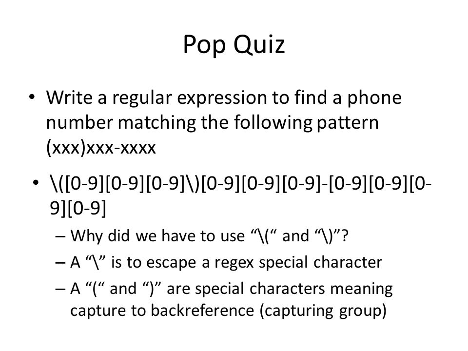 Pop Quiz Write a regular expression to find a phone number matching the following pattern (xxx)xxx-xxxx \([0-9][0-9][0-9]\)[0-9][0-9][0-9]-[0-9][0-9][0- 9][0-9] – Why did we have to use \( and \) .