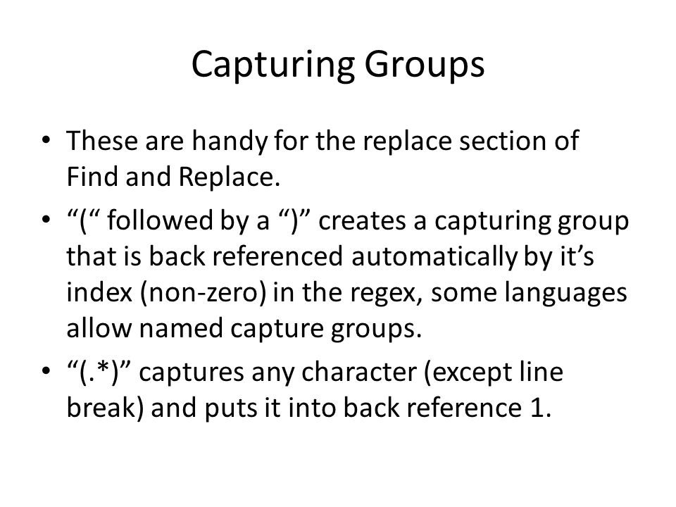 Capturing Groups These are handy for the replace section of Find and Replace.