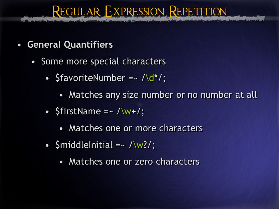 Regular Expression Repetition General Quantifiers Some more special characters $favoriteNumber =~ /\d*/; Matches any size number or no number at all $firstName =~ /\w+/; Matches one or more characters $middleInitial =~ /\w /; Matches one or zero characters General Quantifiers Some more special characters $favoriteNumber =~ /\d*/; Matches any size number or no number at all $firstName =~ /\w+/; Matches one or more characters $middleInitial =~ /\w /; Matches one or zero characters