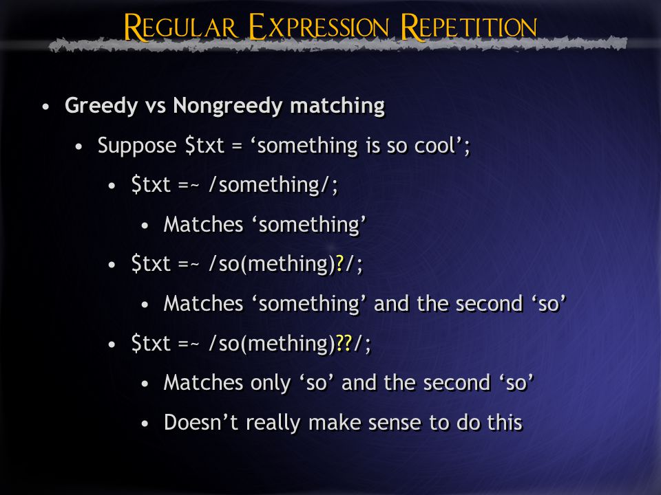 Regular Expression Repetition Greedy vs Nongreedy matching Suppose $txt = 'something is so cool'; $txt =~ /something/; Matches 'something' $txt =~ /so(mething) /; Matches 'something' and the second 'so' $txt =~ /so(mething) /; Matches only 'so' and the second 'so' Doesn't really make sense to do this Greedy vs Nongreedy matching Suppose $txt = 'something is so cool'; $txt =~ /something/; Matches 'something' $txt =~ /so(mething) /; Matches 'something' and the second 'so' $txt =~ /so(mething) /; Matches only 'so' and the second 'so' Doesn't really make sense to do this