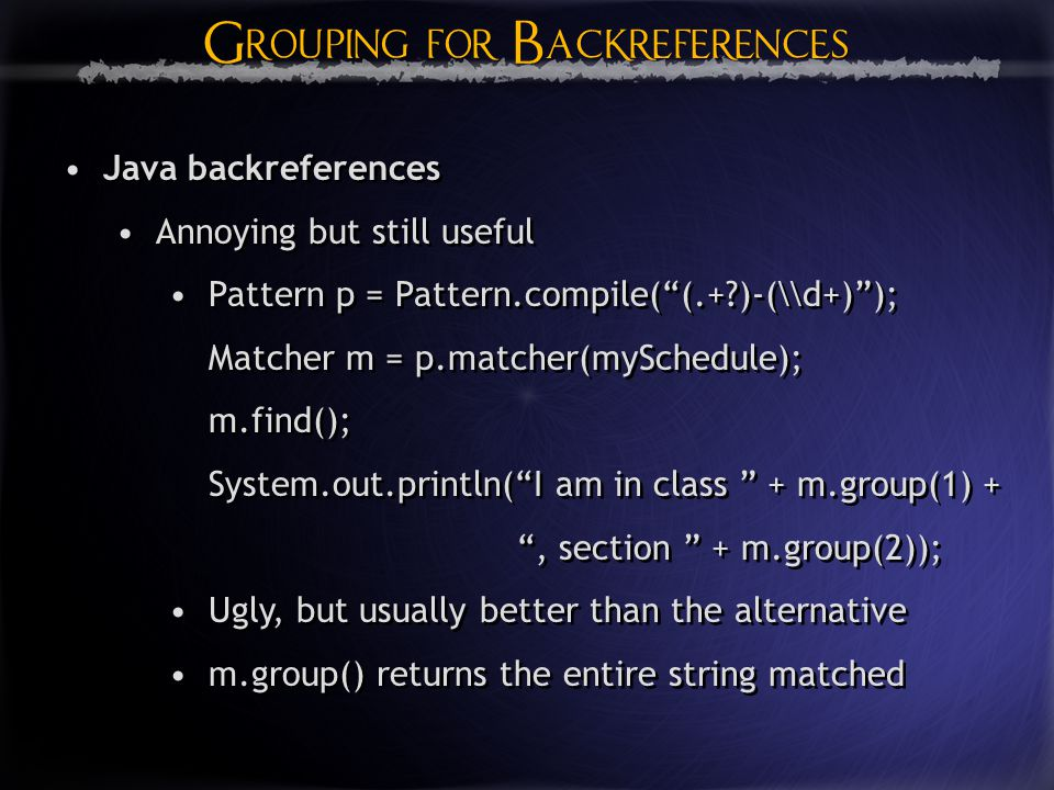 Grouping for Backreferences Java backreferences Annoying but still useful Pattern p = Pattern.compile( (.+ )-(\\d+) ); Matcher m = p.matcher(mySchedule); m.find(); System.out.println( I am in class + m.group(1) + , section + m.group(2)); Ugly, but usually better than the alternative m.group() returns the entire string matched Java backreferences Annoying but still useful Pattern p = Pattern.compile( (.+ )-(\\d+) ); Matcher m = p.matcher(mySchedule); m.find(); System.out.println( I am in class + m.group(1) + , section + m.group(2)); Ugly, but usually better than the alternative m.group() returns the entire string matched
