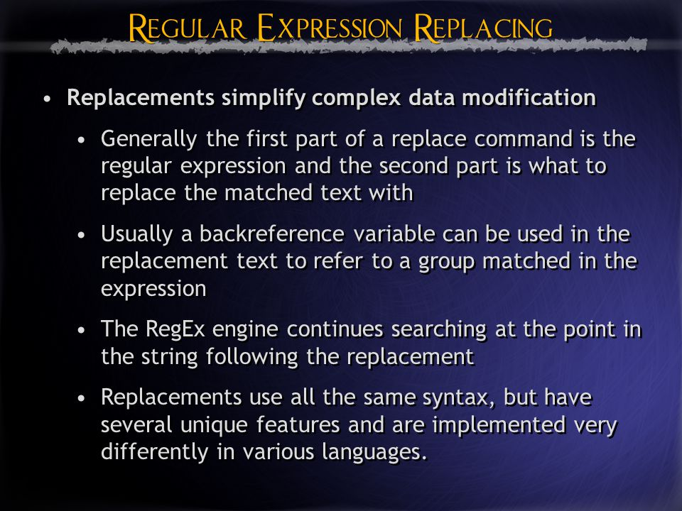 Regular Expression Replacing Regular Expression Replacing Replacements simplify complex data modification Generally the first part of a replace command is the regular expression and the second part is what to replace the matched text with Usually a backreference variable can be used in the replacement text to refer to a group matched in the expression The RegEx engine continues searching at the point in the string following the replacement Replacements use all the same syntax, but have several unique features and are implemented very differently in various languages.