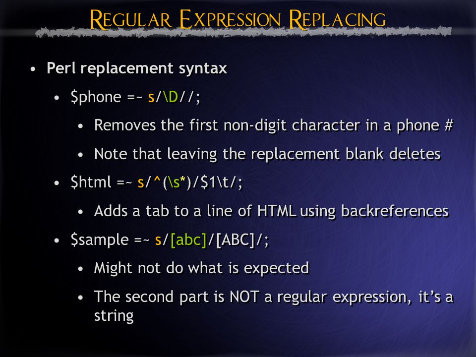 Regular Expression Replacing Perl replacement syntax $phone =~ s/\D//; Removes the first non-digit character in a phone # Note that leaving the replacement blank deletes $html =~ s/^(\s*)/$1\t/; Adds a tab to a line of HTML using backreferences $sample =~ s/[abc]/[ABC]/; Might not do what is expected The second part is NOT a regular expression, it's a string Perl replacement syntax $phone =~ s/\D//; Removes the first non-digit character in a phone # Note that leaving the replacement blank deletes $html =~ s/^(\s*)/$1\t/; Adds a tab to a line of HTML using backreferences $sample =~ s/[abc]/[ABC]/; Might not do what is expected The second part is NOT a regular expression, it's a string