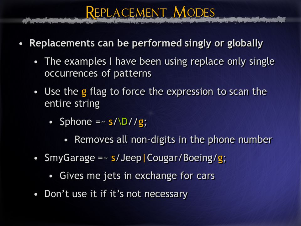 Replacement Modes Replacement Modes Replacements can be performed singly or globally The examples I have been using replace only single occurrences of patterns Use the g flag to force the expression to scan the entire string $phone =~ s/\D//g; Removes all non-digits in the phone number $myGarage =~ s/Jeep|Cougar/Boeing/g; Gives me jets in exchange for cars Don't use it if it's not necessary Replacements can be performed singly or globally The examples I have been using replace only single occurrences of patterns Use the g flag to force the expression to scan the entire string $phone =~ s/\D//g; Removes all non-digits in the phone number $myGarage =~ s/Jeep|Cougar/Boeing/g; Gives me jets in exchange for cars Don't use it if it's not necessary