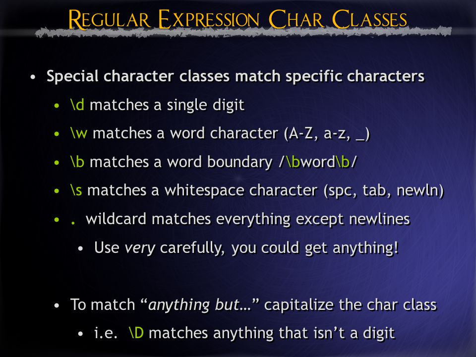 Regular Expression Char Classes Special character classes match specific characters \d matches a single digit \w matches a word character (A-Z, a-z, _) \b matches a word boundary /\bword\b/ \s matches a whitespace character (spc, tab, newln).