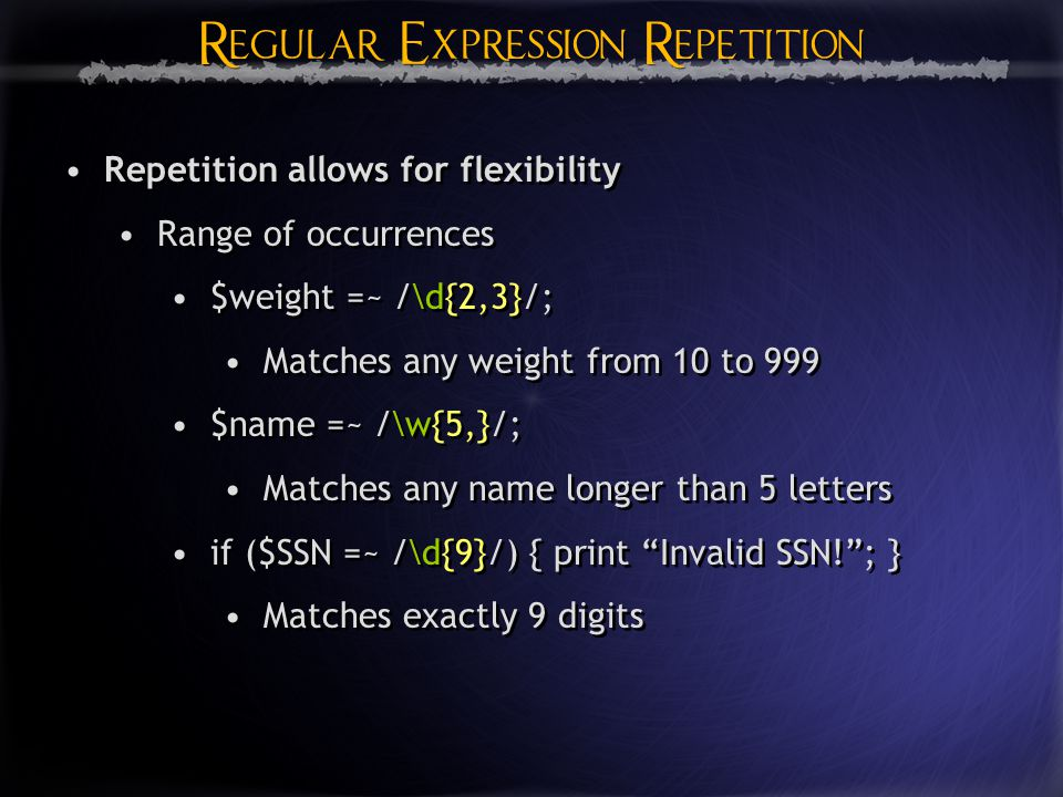 Regular Expression Repetition Regular Expression Repetition Repetition allows for flexibility Range of occurrences $weight =~ /\d{2,3}/; Matches any weight from 10 to 999 $name =~ /\w{5,}/; Matches any name longer than 5 letters if ($SSN =~ /\d{9}/) { print Invalid SSN! ; } Matches exactly 9 digits Repetition allows for flexibility Range of occurrences $weight =~ /\d{2,3}/; Matches any weight from 10 to 999 $name =~ /\w{5,}/; Matches any name longer than 5 letters if ($SSN =~ /\d{9}/) { print Invalid SSN! ; } Matches exactly 9 digits