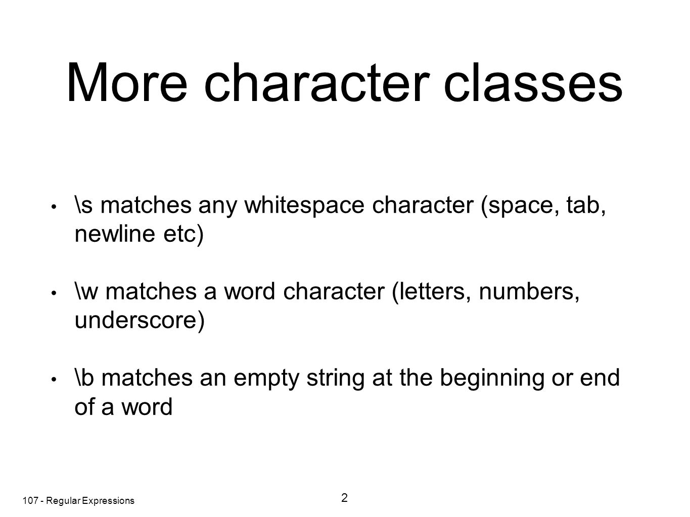 107 - Regular Expressions More character classes \s matches any whitespace character (space, tab, newline etc) \w matches a word character (letters, numbers, underscore) \b matches an empty string at the beginning or end of a word 2