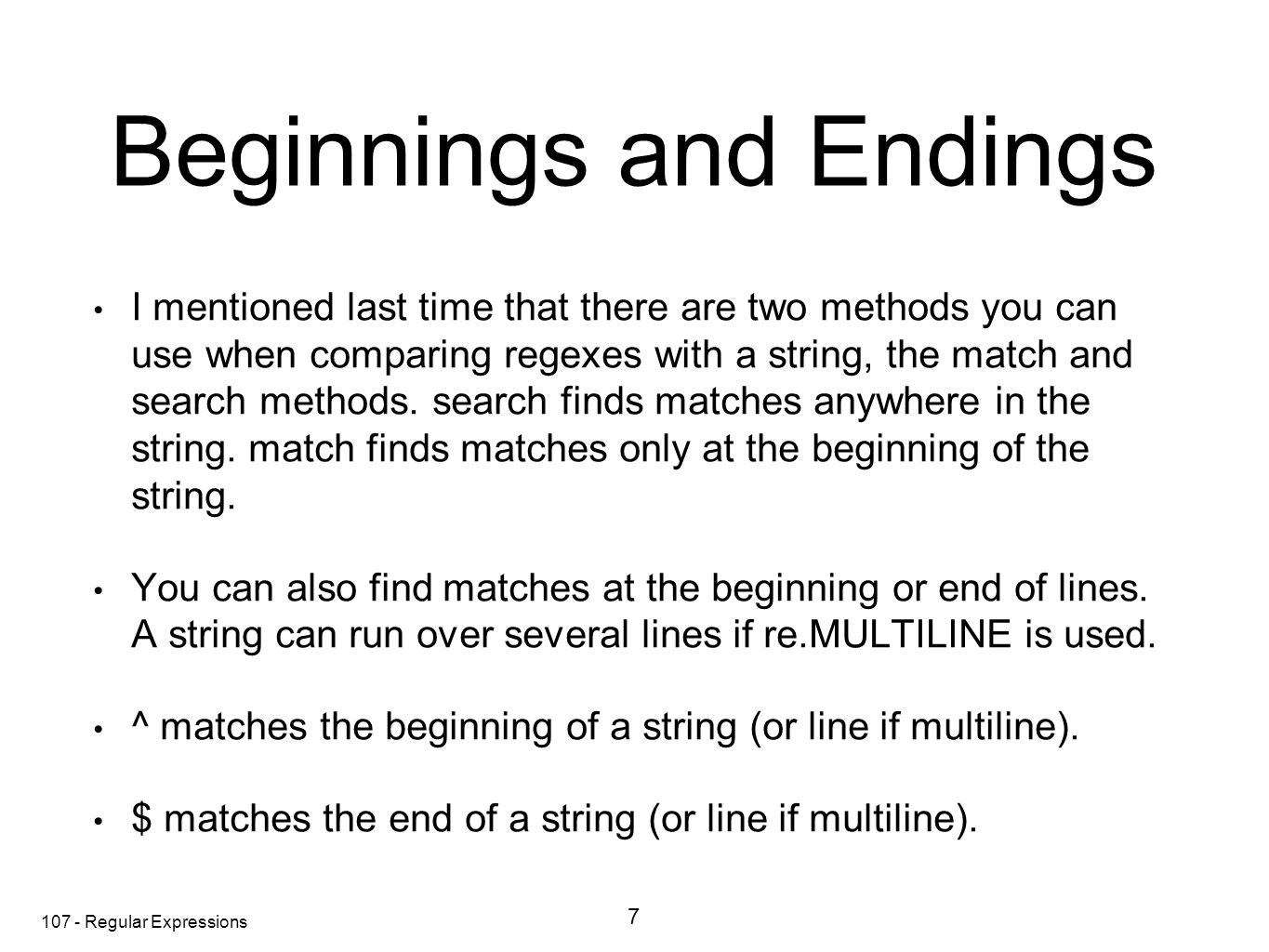 107 - Regular Expressions Beginnings and Endings I mentioned last time that there are two methods you can use when comparing regexes with a string, the match and search methods.