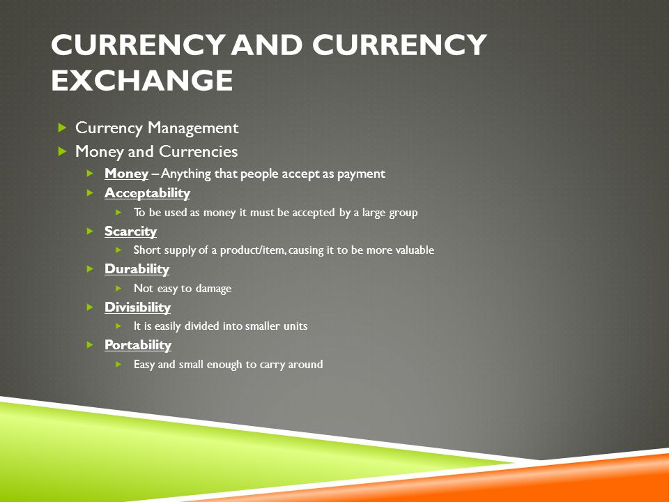 CURRENCY AND CURRENCY EXCHANGE  Currency Management  Money and Currencies  Money – Anything that people accept as payment  Acceptability  To be used as money it must be accepted by a large group  Scarcity  Short supply of a product/item, causing it to be more valuable  Durability  Not easy to damage  Divisibility  It is easily divided into smaller units  Portability  Easy and small enough to carry around