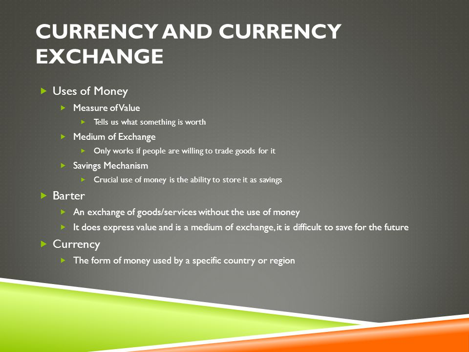 CURRENCY AND CURRENCY EXCHANGE  Uses of Money  Measure of Value  Tells us what something is worth  Medium of Exchange  Only works if people are willing to trade goods for it  Savings Mechanism  Crucial use of money is the ability to store it as savings  Barter  An exchange of goods/services without the use of money  It does express value and is a medium of exchange, it is difficult to save for the future  Currency  The form of money used by a specific country or region