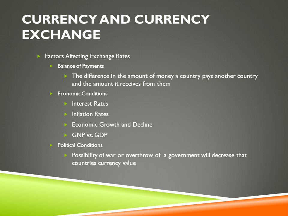 CURRENCY AND CURRENCY EXCHANGE  Factors Affecting Exchange Rates  Balance of Payments  The difference in the amount of money a country pays another country and the amount it receives from them  Economic Conditions  Interest Rates  Inflation Rates  Economic Growth and Decline  GNP vs.