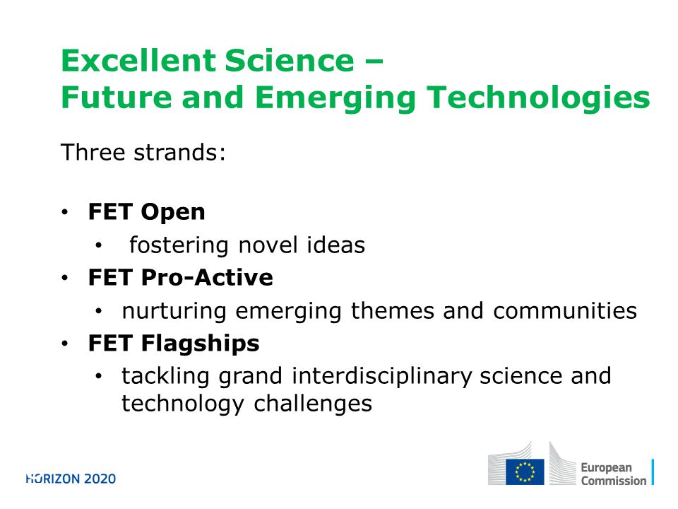 Excellent Science – Future and Emerging Technologies Horizon 2020 Three strands: FET Open fostering novel ideas FET Pro-Active nurturing emerging themes and communities FET Flagships tackling grand interdisciplinary science and technology challenges