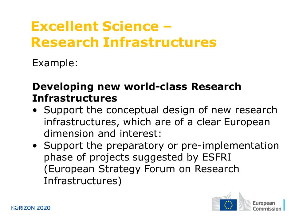 Excellent Science – Research Infrastructures Horizon 2020 Example: Developing new world-class Research Infrastructures Support the conceptual design of new research infrastructures, which are of a clear European dimension and interest: Support the preparatory or pre-implementation phase of projects suggested by ESFRI (European Strategy Forum on Research Infrastructures)